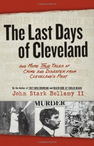 The Last Days of Cleveland: and More True Tales of Crime and Disaster from Cleveland's Past