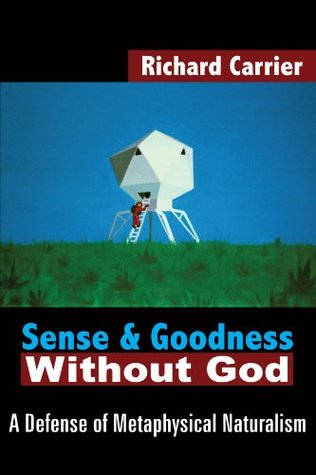 Sense and Goodness Without God by Richard Carrier