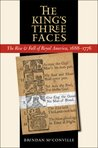 The King's Three Faces: The Rise and Fall of Royal America, 1688-1776