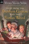 Tales from the Brothers Grimm and the Sisters Weird by Vivian Vande Velde