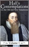 Contemplations on the Historical Passages of the Old and New Testaments (Volume 1) (Hall's Contemplations)