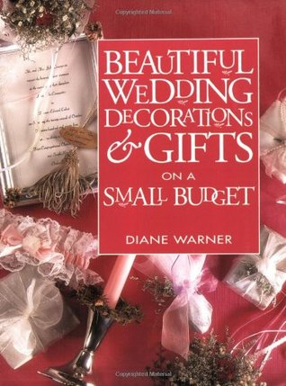 Beautiful Wedding Decorations and Gifts on a Small Budget by Diane Warner