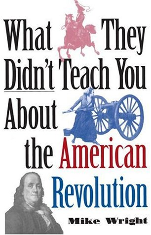 What They Didn't Teach You About the American Revolution by Mike Wright