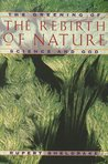The Rebirth of Nature: The Greening of Science and God