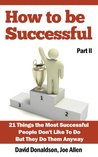 How to be Successful: 21 Things That Most Successful People Don't Like to Do but They Do Anyway - Part II