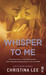 Whisper to Me by Christina  Lee