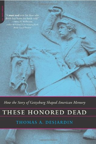 These Honored Dead: How The Story Of Gettysburg Shaped American Memory