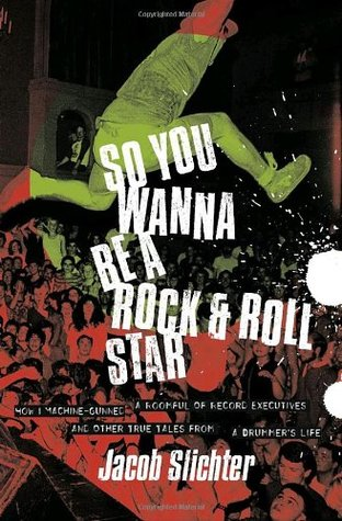 So You Wanna Be a Rock Roll Star: How I Machine-Gunned a Roomful Of Record Executives and Other True Tales from a Drummers Life