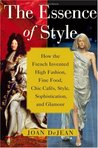 The Essence of Style: How the French Invented High Fashion, Fine Food, Chic Cafes, Style, Sophistication, and Glamour