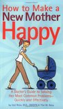 How to Make a New Mother Happy: A Doctor's Guide to Solving Her Most Common Problems -- Quickly and Effectively