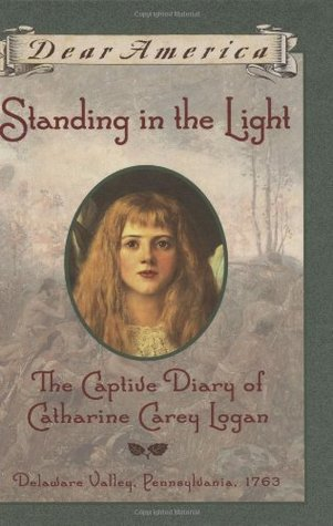 Standing in the Light: The Captive Diary of Catharine Carey Logan, Delaware Valley, Pennsylvania, 1763 (Dear America)