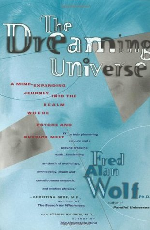 The Dreaming Universe: A Mind-expanding Journey into the Realm Where Psyche & Physics Meet