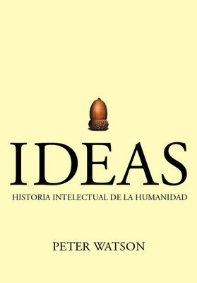 Ideas: Historia Intelectual de la Humanidad  by  Peter Watson