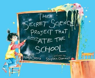 The Secret Science Project That Almost Ate the School by Judy Sierra