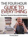 The Four Hour Guide to Everything: Tim Ferriss' Secrets to Successful Life Hacking (Timothy Ferriss, 4 hour work week, 4 hour body, 4 hour chef)