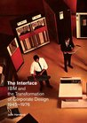 The Interface: IBM and the Transformation of Corporate Design, 1945-1976 (A Quadrant Book)