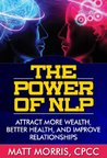 The Power of NLP - Attract More Wealth, Better Health, And Improve Relationships (The Road To Happiness)