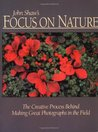 John Shaw's Focus on Nature: The Creative Process Behind Making Great Photographs in the Field