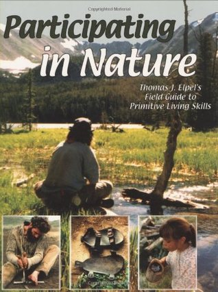 Participating in Nature: Thomas J. Elpel's Field Guide to Primitive Living Skills