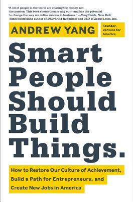 Smart People Should Build Things by Andrew   Yang