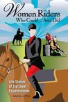 Women Riders Who Could... and Did: Life Stories of Top Level Equestriennes