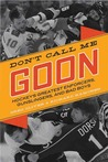 Don't Call Me Goon: Hockey's Greatest Enforcers, Gunslingers, and Bad Boys