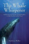 The Whale Whisperer: Healing Messages from the Animal Kingdom to Help Mankind and the Planet
