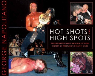 Hot Shots and High Spots: George Napolitano's Amazing Pictorial History of Wrestling's Greatest Stars