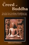THE CREED OF BUDDHA: How the True Teachings of Buddhism Can Revitalize Western Science and Spirituality