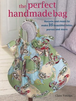 The Perfect Handmade Bag: Recycle and Reuse to Make 35 Beautiful Totes, Purses, and More (Paperback)