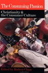 The Consuming Passion: Christianity and the Consumer Culture