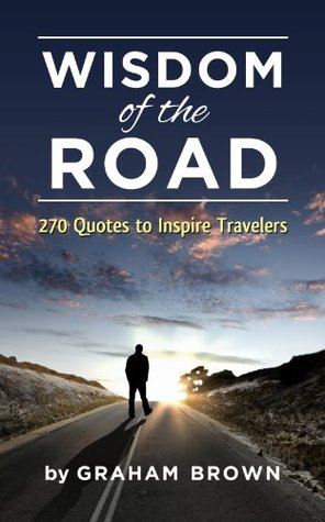 Wisdom of the Road: 270 Quotes to Inspire Travelers: A pocket book of everyday wisdom to motivate and inspire travelers (Barefoot Journal Traveler Tips)
