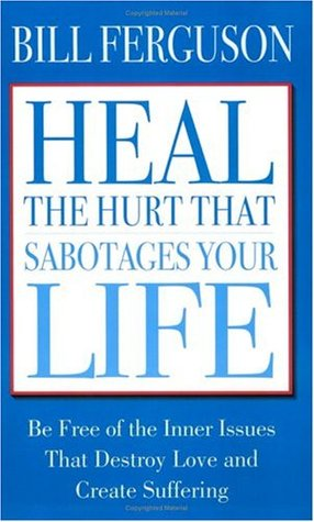 Heal the Hurt That Sabotages Your Life by Bill Ferguson