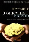 How to Help a Grieving Friend: A Candid Guide for Those Who Care