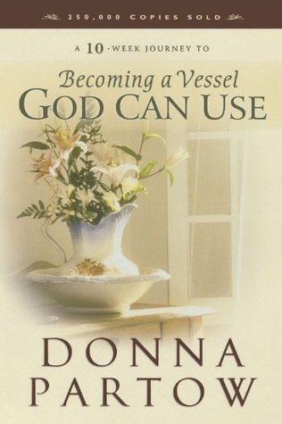 A 10-Week Journey to Becoming a Vessel God Can Use by Donna Partow