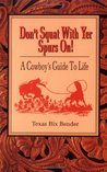 Don't Squat With Yer Spurs On!: A Cowboy's Guide to Life
