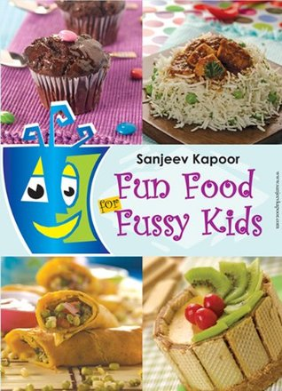 Fun Foods for Fussy Kids  by  Sanjeev Kapoor