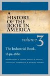 A History of the Book in America: Volume III: The Industrial Book, 1840-1880 (History of the Book in America, #3)