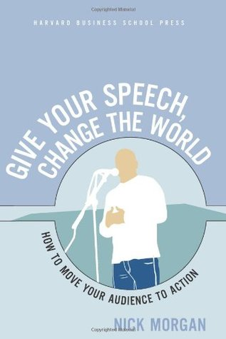 Give Your Speech, Change the World: How To Move Your Audience to Action
