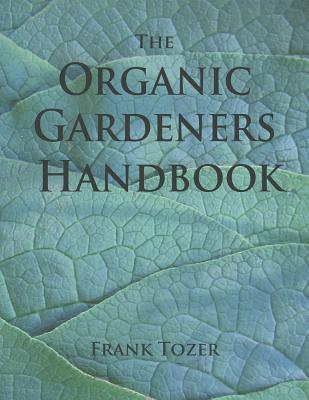 The Organic Gardeners Handbook: How to Create an Abundant Garden on a Small Piece of Ground, with Little Money and Few Resources