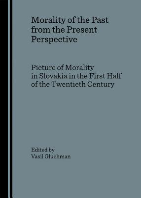 Morality of the Past from the Present Perspective: Picture of Morality in Slovakia in the First Half of the Twentieth Century  by  Vasil Gluchman