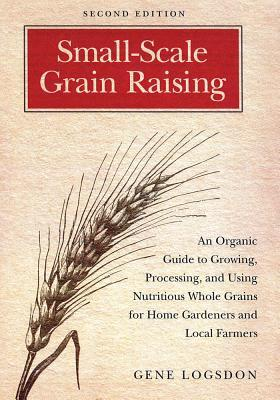 Small Scale Grain Raising: An Organic Guide to Growing, Processing, and Using Nutritious Whole Grains, for Home Gardeners and Local Farmers