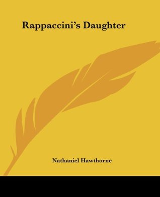 rappiccinis daughter Literally, nathaniel hawthorne's rappaccini's daughter is the story of rivalry between two brilliant scientists that causes the death of an innocent young woman.