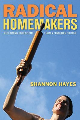 Radical Homemakers Reclaiming Domesticity From A Consumer