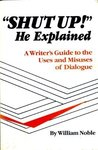 Shut Up! He Explained: A Writer's Guide to the Uses and Misuses of Dialogue