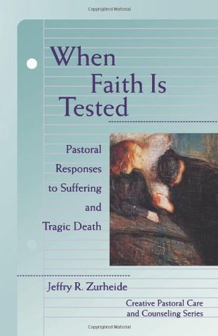 When Faith is Tested (Creative Pastoral Care and Counseling) by Jeffry Robert Zurheide