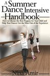 The Summer Dance Intensive Handbook: How to Choose the Best Program for Your Child and Help Your Dancer Get the Most Out of the Experience
