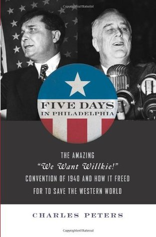 "Five Days In Philadelphia: The Amazing ""We Want Willkie!"" Convention of 1940 and How It Freed FDR to Save the Western World"
