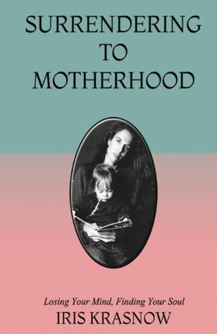 Surrendering to Motherhood: Losing Your Mind, Finding Your Soul