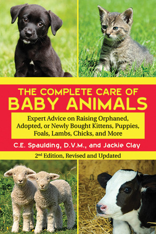 The Complete Care of Orphaned or Abandoned Baby Animals: Expert Advice on Caring for Kittens, Puppies, Foals, Calves, Lambs, Chicks, and Many More (Second Edition)